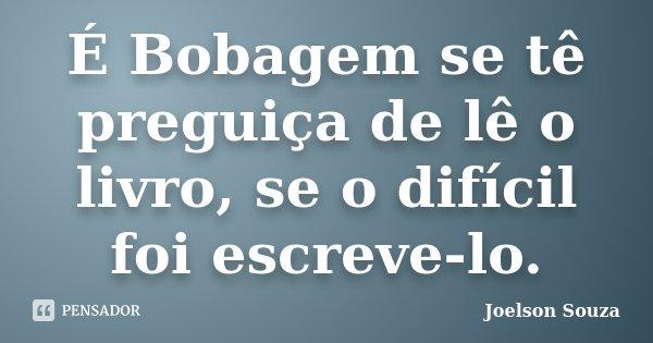 É Bobagem se tê preguiça de lê o livro, se o difícil foi escreve-lo.... Frase de Joelson Souza.