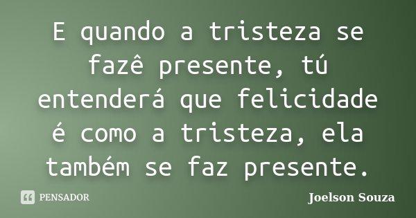 E quando a tristeza se fazê presente, tú entenderá que felicidade é como a tristeza, ela também se faz presente.... Frase de Joelson Souza.