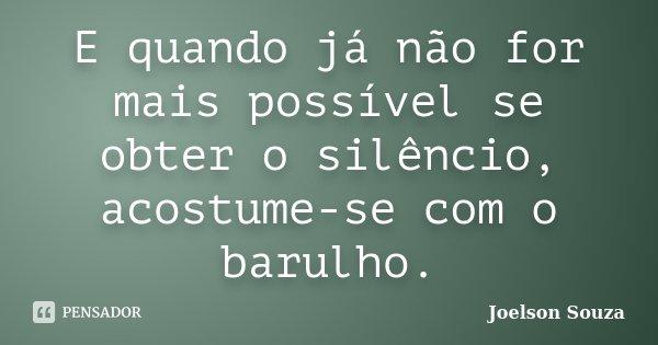 E quando já não for mais possível se obter o silêncio, acostume-se com o barulho.... Frase de Joelson Souza.