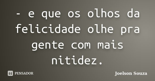 - e que os olhos da felicidade olhe pra gente com mais nitidez.... Frase de Joelson Souza.