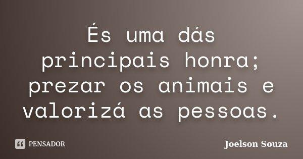 És uma dás principais honra; prezar os animais e valorizá as pessoas.... Frase de Joelson Souza.
