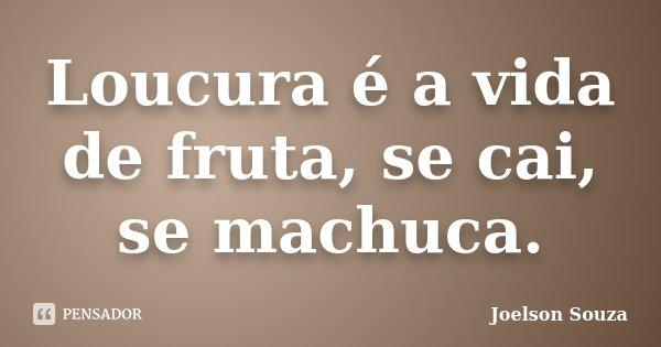 Loucura é a vida de fruta, se cai, se machuca.... Frase de Joelson Souza.