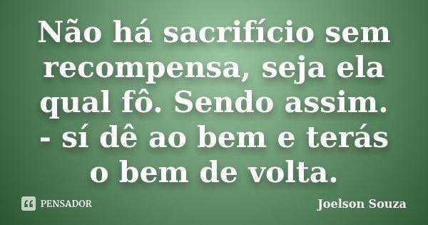 Não há sacrifício sem recompensa, seja ela qual fô. Sendo assim. - sí dê ao bem e terás o bem de volta.... Frase de Joelson Souza.