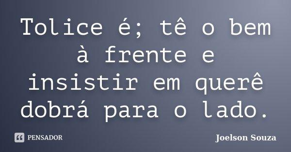 Tolice é; tê o bem à frente e insistir em querê dobrá para o lado.... Frase de Joelson Souza.