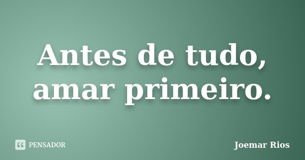 Antes de tudo, amar primeiro.... Frase de Joemar Rios.