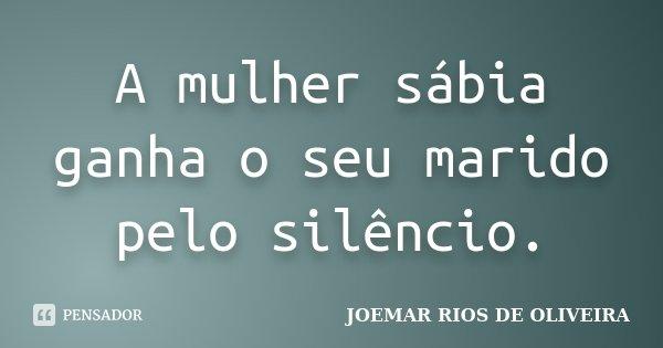 A mulher sábia ganha o seu marido pelo silêncio... Frase de Joemar Rios de Oliveira.