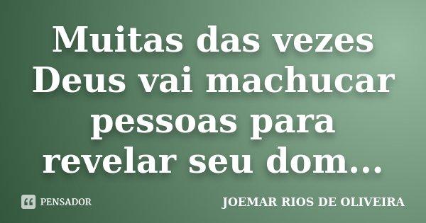 Muitas das vezes Deus vai machucar pessoas para revelar seu dom...... Frase de Joemar Rios de Oliveira.