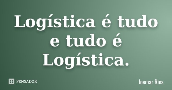 Logística é tudo e tudo é Logística.... Frase de Joemar Rios.