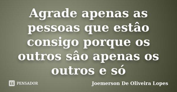 Agrade apenas as pessoas que estâo consigo porque os outros sâo apenas os outros e só... Frase de Joemerson De Oliveira Lopes.