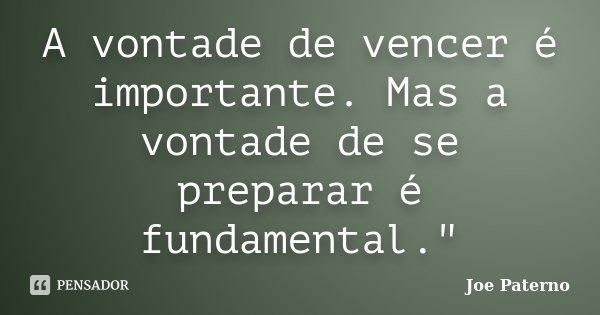 """A vontade de vencer é importante. Mas a vontade de se preparar é fundamental.""""... Frase de (Joe Paterno)."""