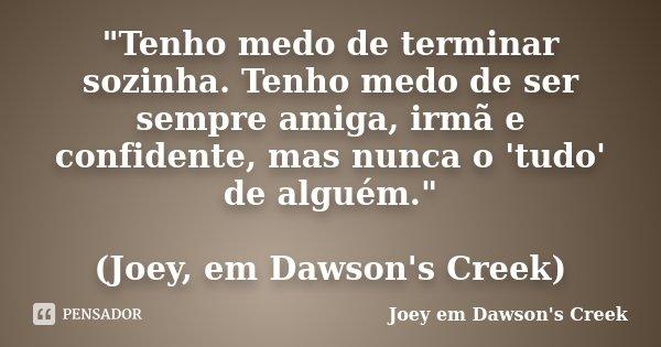 """""""Tenho medo de terminar sozinha. Tenho medo de ser sempre amiga, irmã e confidente, mas nunca o 'tudo' de alguém."""" (Joey, em Dawson's Creek)... Frase de (Joey em Dawson's Creek)."""