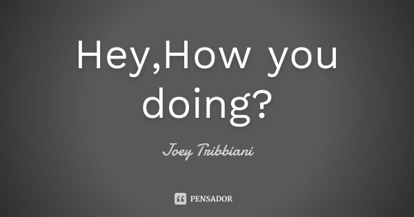 Hey,How you doing?... Frase de Joey Tribbiani.