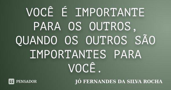 VOCÊ É IMPORTANTE PARA OS OUTROS, QUANDO OS OUTROS SÃO IMPORTANTES PARA VOCÊ.... Frase de JÓ FERNANDES DA SILVA ROCHA.