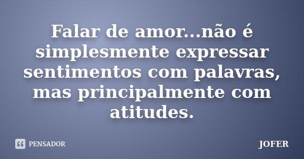 Falar de amor...não é simplesmente expressar sentimentos com palavras, mas principalmente com atitudes.... Frase de JOFER.