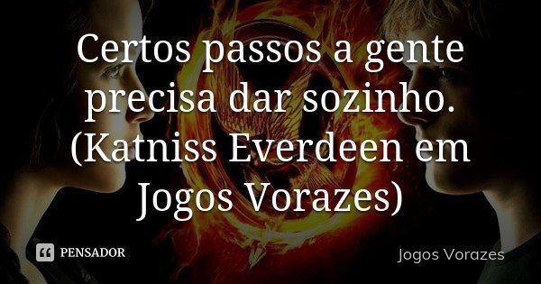 Certos passos a gente precisa dar sozinho. (Katniss Everdeen em Jogos Vorazes)... Frase de Jogos Vorazes.