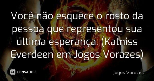 Você não esquece o rosto da pessoa que representou sua última esperança. (Katniss Everdeen em Jogos Vorazes)... Frase de Jogos Vorazes.