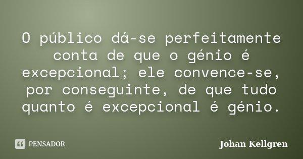 O público dá-se perfeitamente conta de que o génio é excepcional; ele convence-se, por conseguinte, de que tudo quanto é excepcional é génio.... Frase de Johan Kellgren.