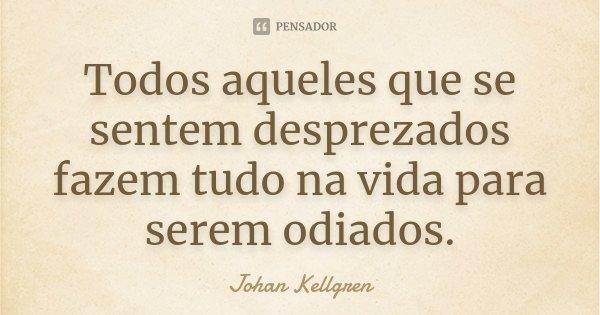 Todos aqueles que se sentem desprezados fazem tudo na vida para serem odiados.... Frase de Johan Kellgren.