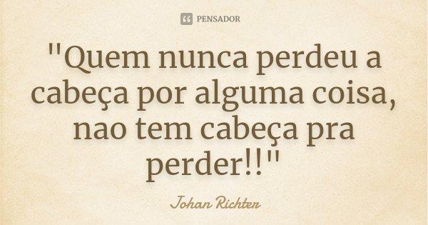 """""""Quem nunca perdeu a cabeça por alguma coisa, nao tem cabeça pra perder!!""""... Frase de Johan Richter."""