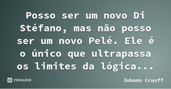 Posso ser um novo Di Stéfano, mas não posso ser um novo Pelé. Ele é o único que ultrapassa os limites da lógica...... Frase de Johann Cruyff.
