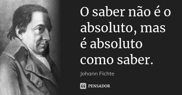 O saber não é o absoluto, mas é absoluto como saber.... Frase de Johann Fichte.