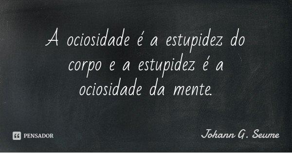 A ociosidade é a estupidez do corpo e a estupidez é a ociosidade da mente.... Frase de Johann G. Seume.