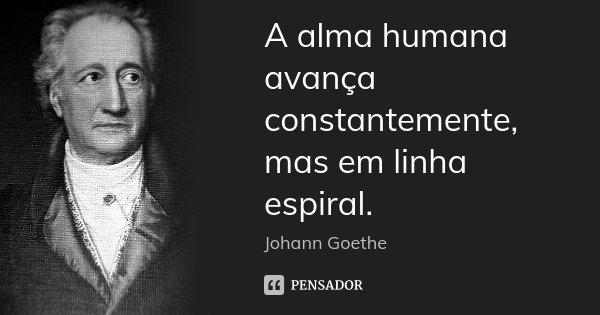A alma humana avança constantemente, mas em linha espiral.... Frase de Johann Goethe.