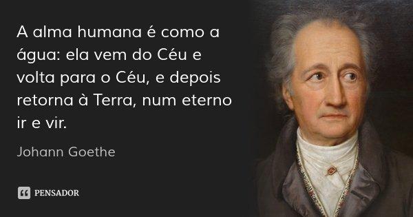 A alma humana é como a água: ela vem do Céu e volta para o Céu, e depois retorna à Terra, num eterno ir e vir.... Frase de Johann Goethe.