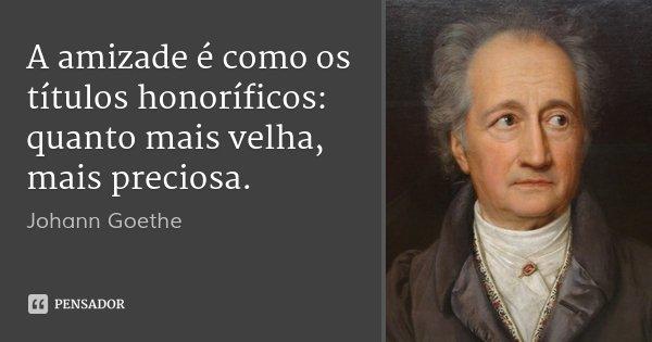 A amizade é como os títulos honoríficos: quanto mais velha, mais preciosa.... Frase de Johann Goethe.