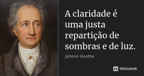 A claridade é uma justa repartição de sombras e de luz.... Frase de Johann Goethe.