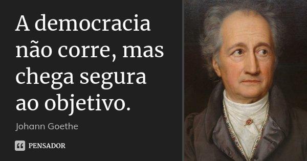 A democracia não corre, mas chega segura ao objetivo.... Frase de Johann Goethe.