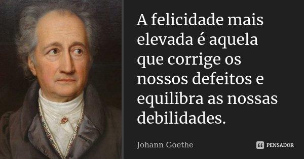 A felicidade mais elevada é aquela que corrige os nossos defeitos e equilibra as nossas debilidades.... Frase de Johann Goethe.