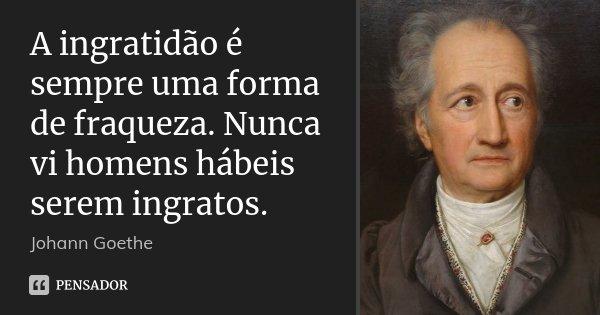 A ingratidão é sempre uma forma de fraqueza. Nunca vi homens hábeis serem ingratos.... Frase de Johann Goethe.