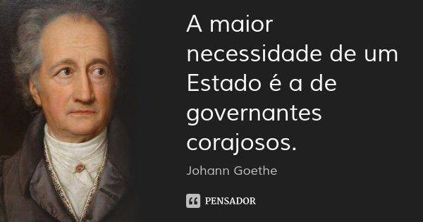 A maior necessidade de um Estado é a de governantes corajosos.... Frase de Johann Goethe.