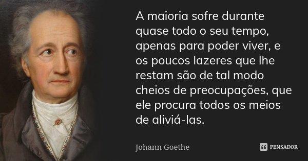 A maioria sofre durante quase todo o seu tempo, apenas para poder viver, e os poucos lazeres que lhe restam são de tal modo cheios de preocupações, que ele proc... Frase de Johann Goethe.