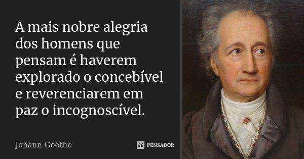 A mais nobre alegria dos homens que pensam é haverem explorado o concebível e reverenciarem em paz o incognoscível.... Frase de Johann Goethe.