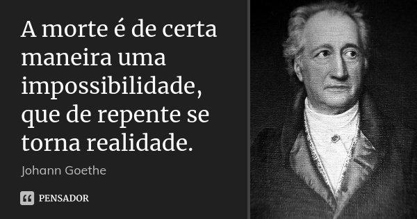 A morte é de certa maneira uma impossibilidade, que de repente se torna realidade.... Frase de Johann Goethe.