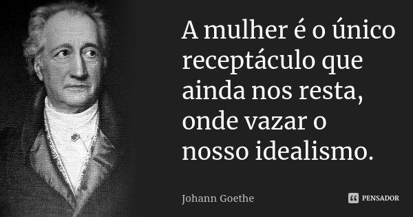 A mulher é o único receptáculo que ainda nos resta, onde vazar o nosso idealismo.... Frase de Johann Goethe.