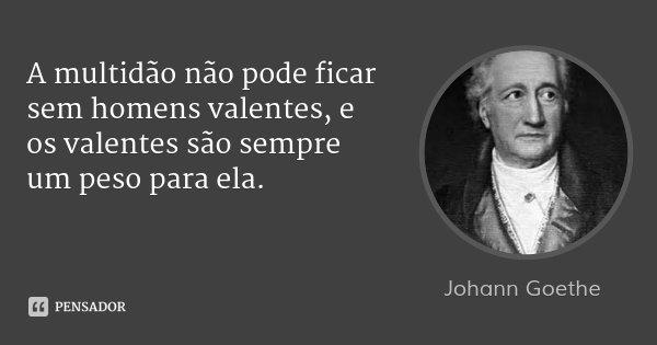 A multidão não pode ficar sem homens valentes, e os valentes são sempre um peso para ela.... Frase de Johann Goethe.
