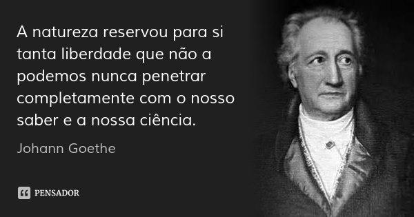 A natureza reservou para si tanta liberdade que não a podemos nunca penetrar completamente com o nosso saber e a nossa ciência.... Frase de Johann Goethe.