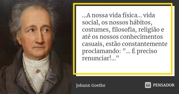 ...A nossa vida física... vida social, os nossos hábitos, costumes, filosofia, religião e até os nossos conhecimentos casuais, estão constantemente proclamando:... Frase de Johann Goethe.