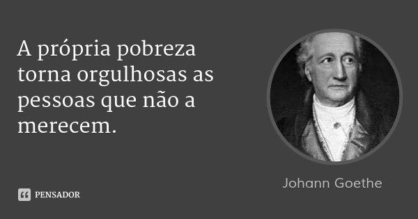A própria pobreza torna orgulhosas as pessoas que não a merecem.... Frase de Johann Goethe.