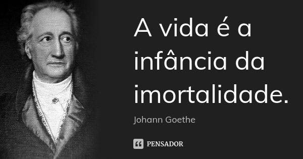 A vida é a infância da imortalidade.... Frase de Johann Goethe.