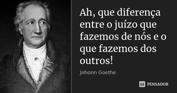 Ah, que diferença entre o juízo que fazemos de nós e o que fazemos dos outros!... Frase de Johann Goethe.
