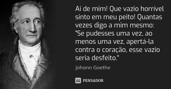 """Ai de mim! Que vazio horrível sinto em meu peito! Quantas vezes digo a mim mesmo: """"Se pudesses uma vez, ao menos uma vez, apertá-la contra o coração, esse ... Frase de Johann Goethe."""