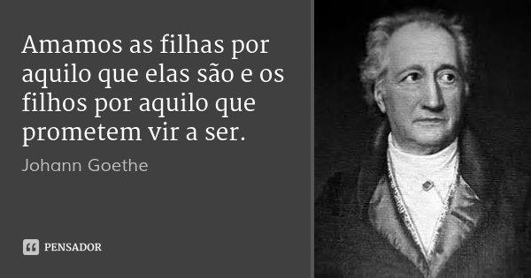 Amamos as filhas por aquilo que elas são e os filhos por aquilo que prometem vir a ser.... Frase de Johann Goethe.