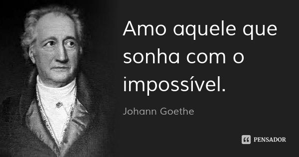 Amo aquele que sonha com o impossível.... Frase de Johann Goethe.