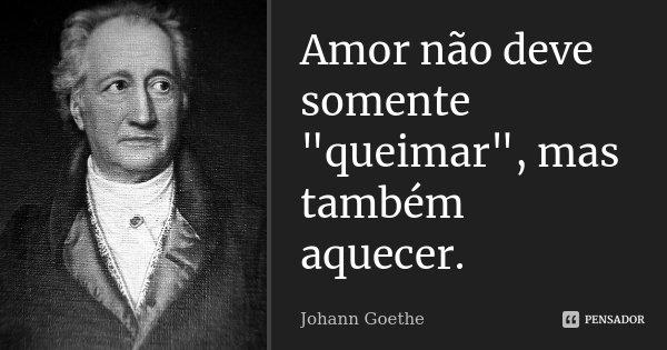 """Amor não deve somente """"queimar"""", mas também aquecer.... Frase de Johann Goethe."""