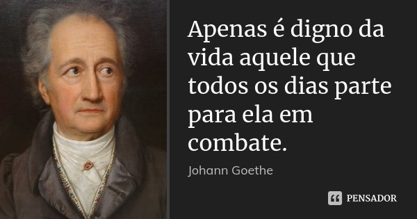 Apenas é digno da vida aquele que todos os dias parte para ela em combate.... Frase de Johann Goethe.