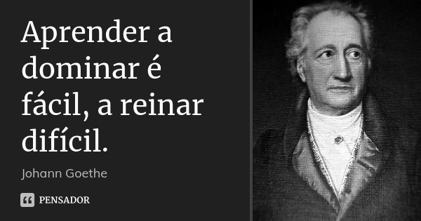 Aprender a dominar é fácil, a reinar difícil.... Frase de Johann Goethe.